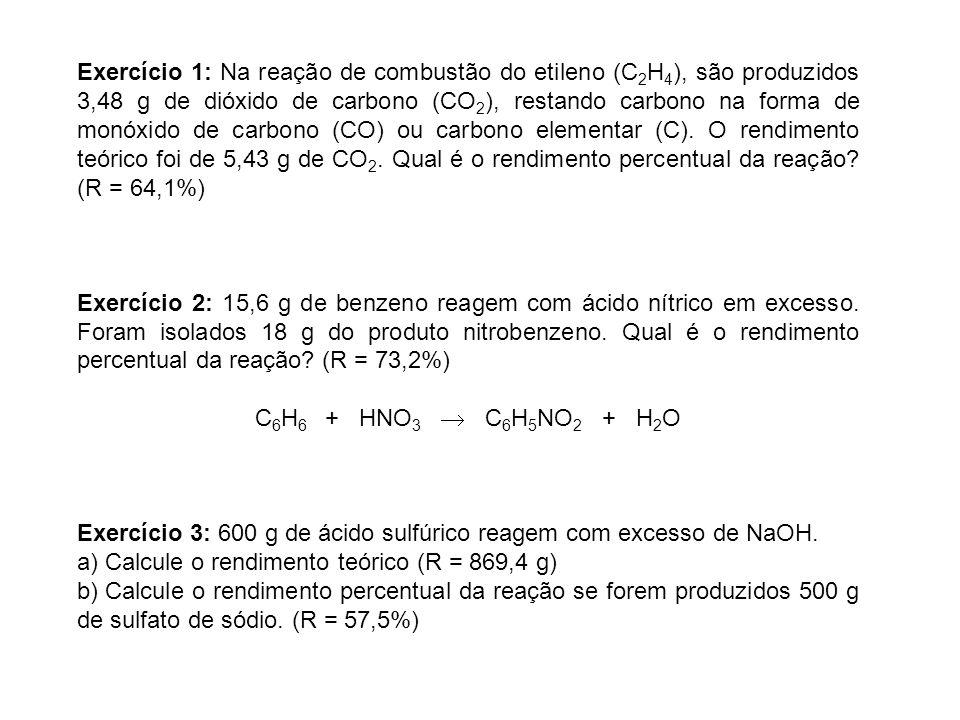 Exercício 1: Na reação de combustão do etileno (C2H4), são produzidos 3,48 g de dióxido de carbono (CO2), restando carbono na forma de monóxido de carbono (CO) ou carbono elementar (C). O rendimento teórico foi de 5,43 g de CO2. Qual é o rendimento percentual da reação (R = 64,1%)