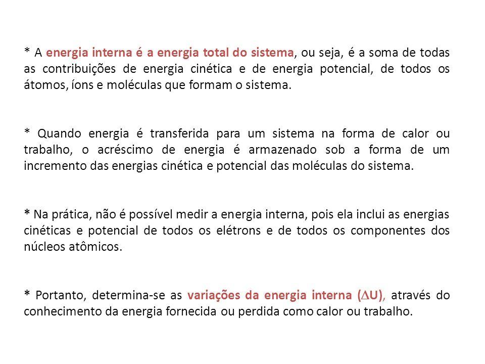 * A energia interna é a energia total do sistema, ou seja, é a soma de todas as contribuições de energia cinética e de energia potencial, de todos os átomos, íons e moléculas que formam o sistema.