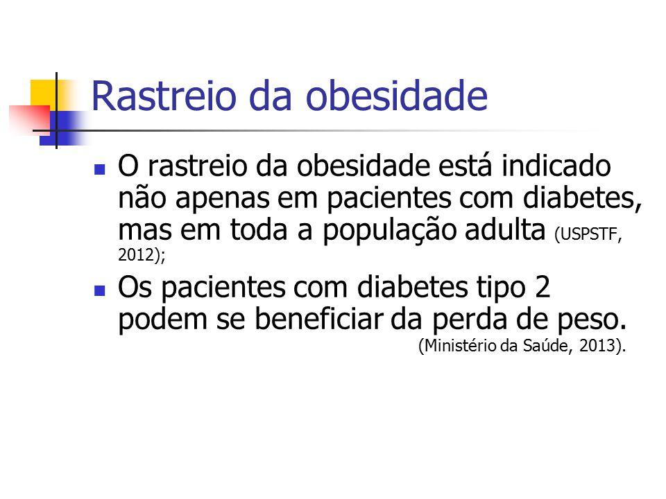 Rastreio da obesidade O rastreio da obesidade está indicado não apenas em pacientes com diabetes, mas em toda a população adulta (USPSTF, 2012);