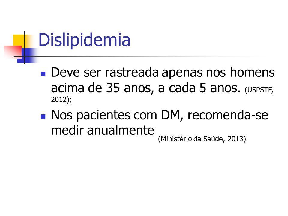 Dislipidemia Deve ser rastreada apenas nos homens acima de 35 anos, a cada 5 anos. (USPSTF, 2012);