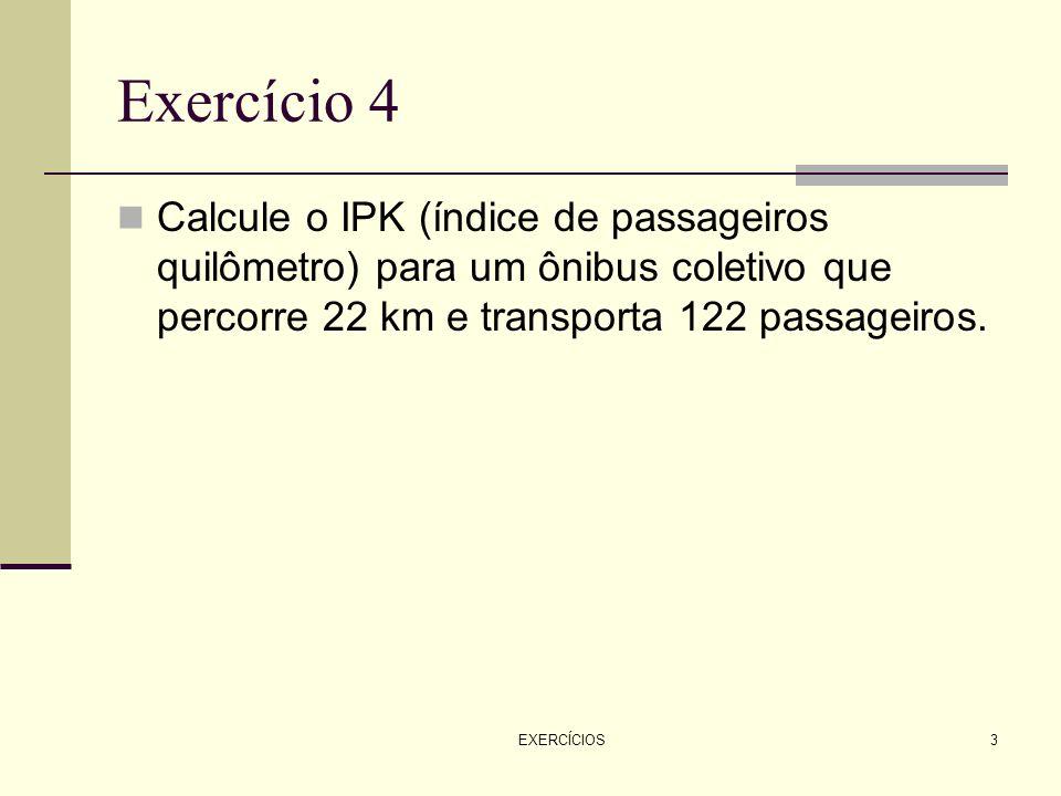 Exercício 4Calcule o IPK (índice de passageiros quilômetro) para um ônibus coletivo que percorre 22 km e transporta 122 passageiros.