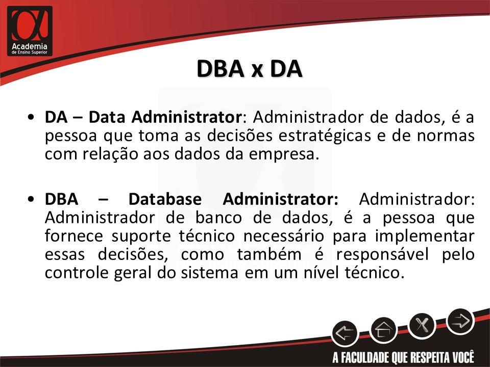 DBA x DA DA – Data Administrator: Administrador de dados, é a pessoa que toma as decisões estratégicas e de normas com relação aos dados da empresa.