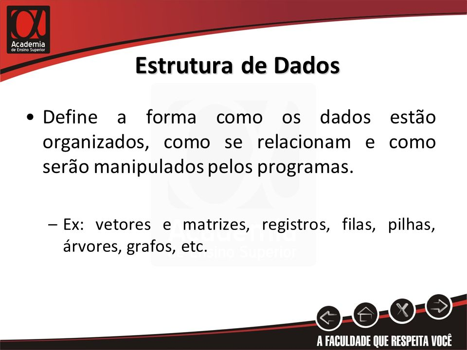 Estrutura de Dados Define a forma como os dados estão organizados, como se relacionam e como serão manipulados pelos programas.