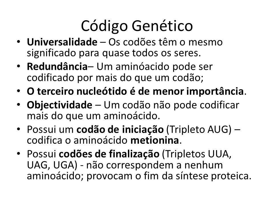 Código Genético Universalidade – Os codões têm o mesmo significado para quase todos os seres.