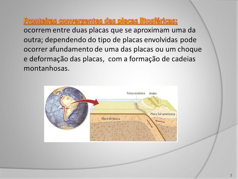 Fronteiras convergentes das placas litosféricas: ocorrem entre duas placas que se aproximam uma da outra; dependendo do tipo de placas envolvidas pode ocorrer afundamento de uma das placas ou um choque e deformação das placas, com a formação de cadeias montanhosas.