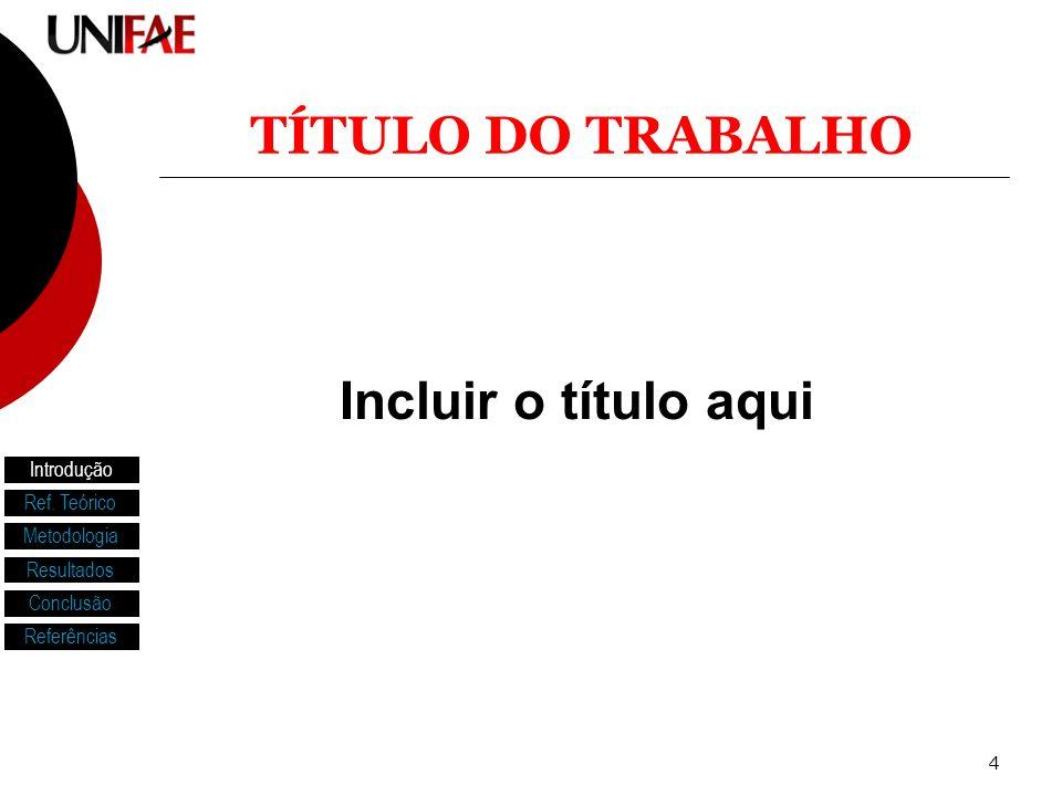 TÍTULO DO TRABALHO Incluir o título aqui Introdução Ref. Teórico