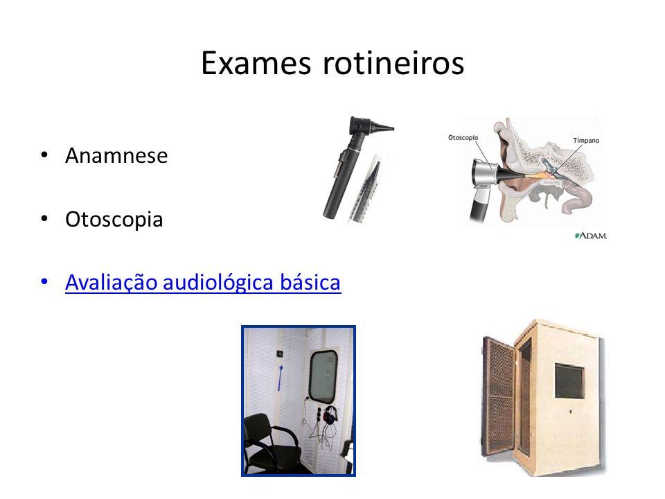 Exames rotineiros Anamnese Otoscopia Avaliação audiológica básica
