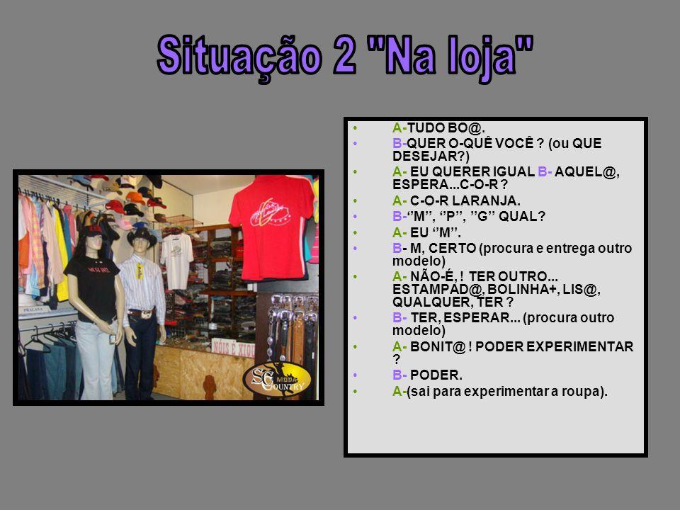 Situação 2 Na loja A-TUDO BO@. B-QUER O-QUÊ VOCÊ (ou QUE DESEJAR )
