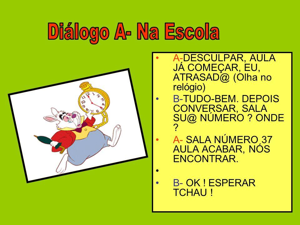 Diálogo A- Na Escola A-DESCULPAR, AULA JÁ COMEÇAR, EU, ATRASAD@ (Olha no relógio) B-TUDO-BEM. DEPOIS CONVERSAR, SALA SU@ NÚMERO ONDE