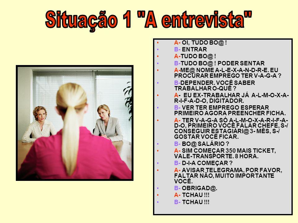 Situação 1 A entrevista A- OI, TUDO BO@ ! B- ENTRAR A-TUDO BO@ !