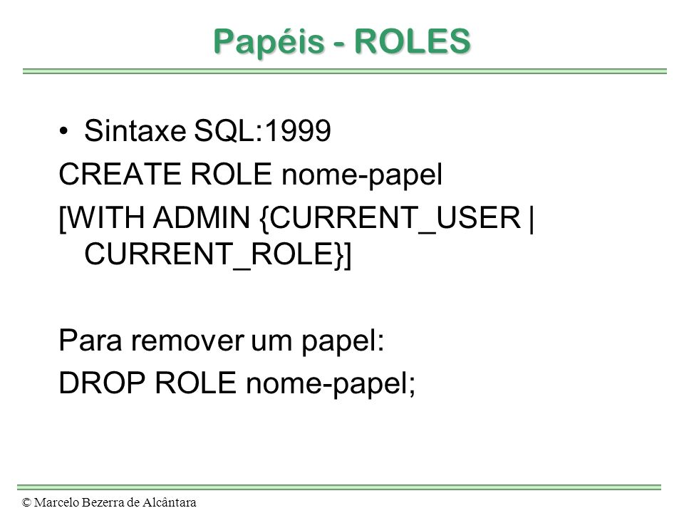 Papéis - ROLES Sintaxe SQL:1999 CREATE ROLE nome-papel