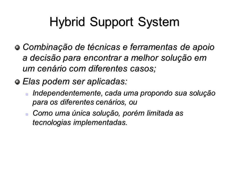 Hybrid Support System Combinação de técnicas e ferramentas de apoio a decisão para encontrar a melhor solução em um cenário com diferentes casos;