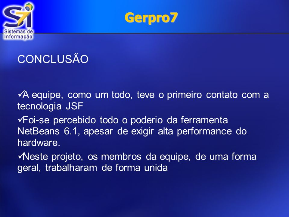 Gerpro7 CONCLUSÃO. A equipe, como um todo, teve o primeiro contato com a tecnologia JSF.