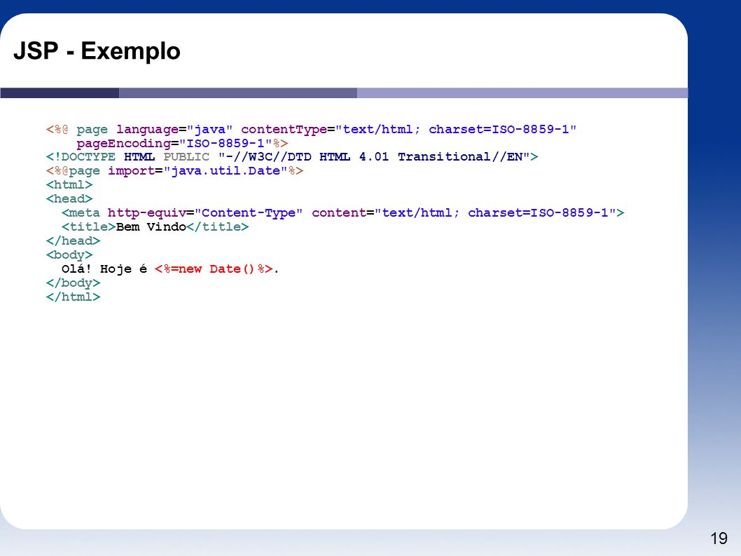 JSP - Exemplo <%@ page language= java contentType= text/html; charset=ISO-8859-1 pageEncoding= ISO-8859-1 %>