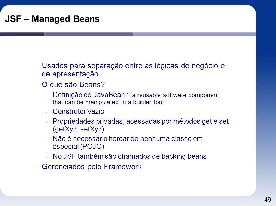JSF – Managed Beans Usados para separação entre as lógicas de negócio e de apresentação. O que são Beans