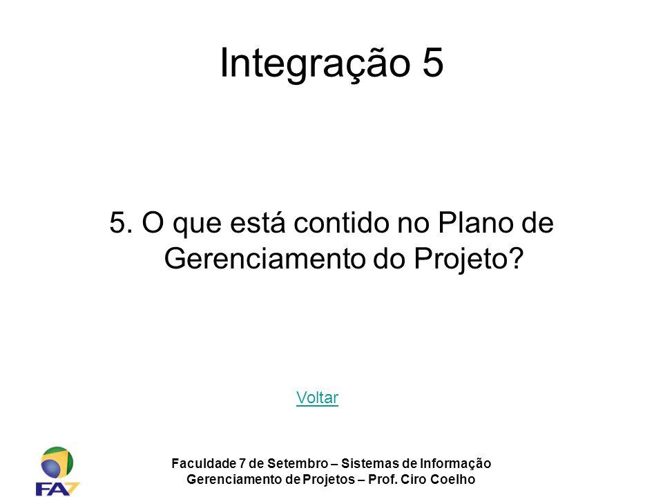 Integração 5 5. O que está contido no Plano de Gerenciamento do Projeto Voltar. Faculdade 7 de Setembro – Sistemas de Informação.