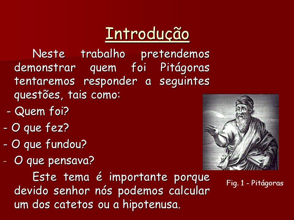 Introdução Neste trabalho pretendemos demonstrar quem foi Pitágoras tentaremos responder a seguintes questões, tais como:
