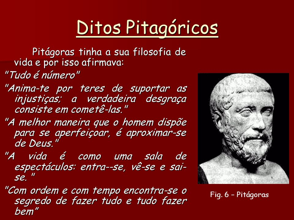 Ditos Pitagóricos Pitágoras tinha a sua filosofia de vida e por isso afirmava: Tudo é número