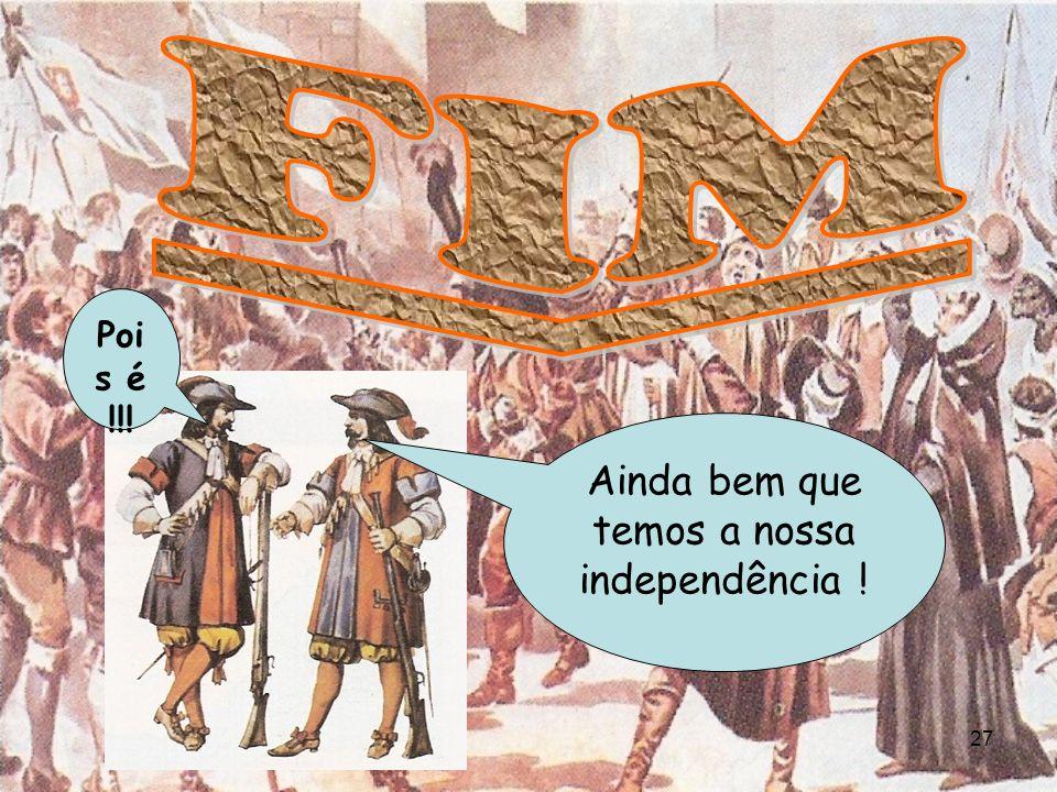 Ainda bem que temos a nossa independência !