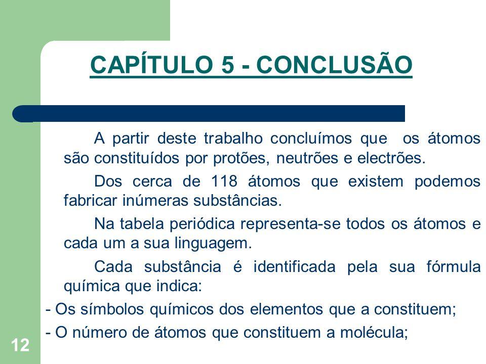 CAPÍTULO 5 - CONCLUSÃO A partir deste trabalho concluímos que os átomos são constituídos por protões, neutrões e electrões.