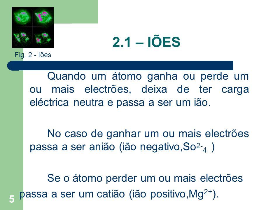 2.1 – IÕES Fig. 2 - Iões. Quando um átomo ganha ou perde um ou mais electrões, deixa de ter carga eléctrica neutra e passa a ser um ião.
