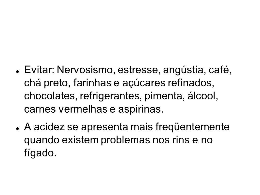 Evitar: Nervosismo, estresse, angústia, café, chá preto, farinhas e açúcares refinados, chocolates, refrigerantes, pimenta, álcool, carnes vermelhas e aspirinas.
