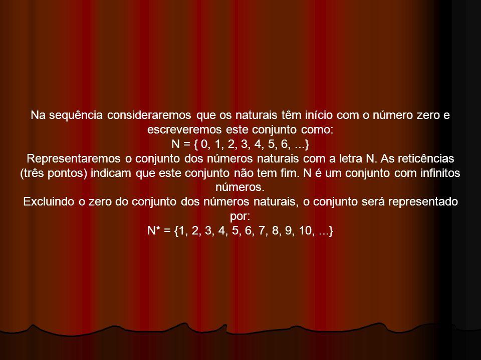 Na sequência consideraremos que os naturais têm início com o número zero e escreveremos este conjunto como:
