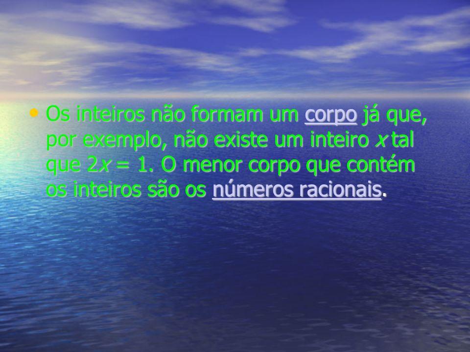 Os inteiros não formam um corpo já que, por exemplo, não existe um inteiro x tal que 2x = 1.