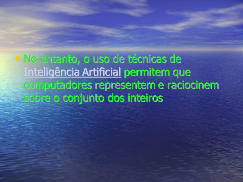 No entanto, o uso de técnicas de Inteligência Artificial permitem que computadores representem e raciocinem sobre o conjunto dos inteiros