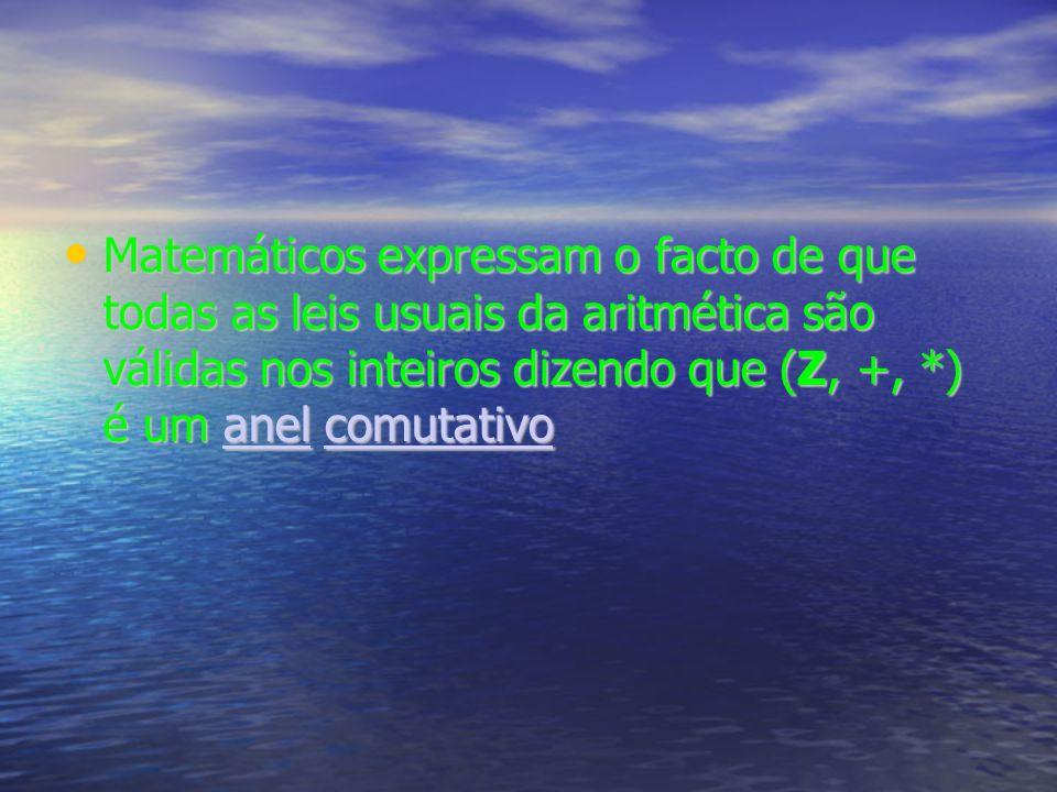 Matemáticos expressam o facto de que todas as leis usuais da aritmética são válidas nos inteiros dizendo que (Z, +, *) é um anel comutativo