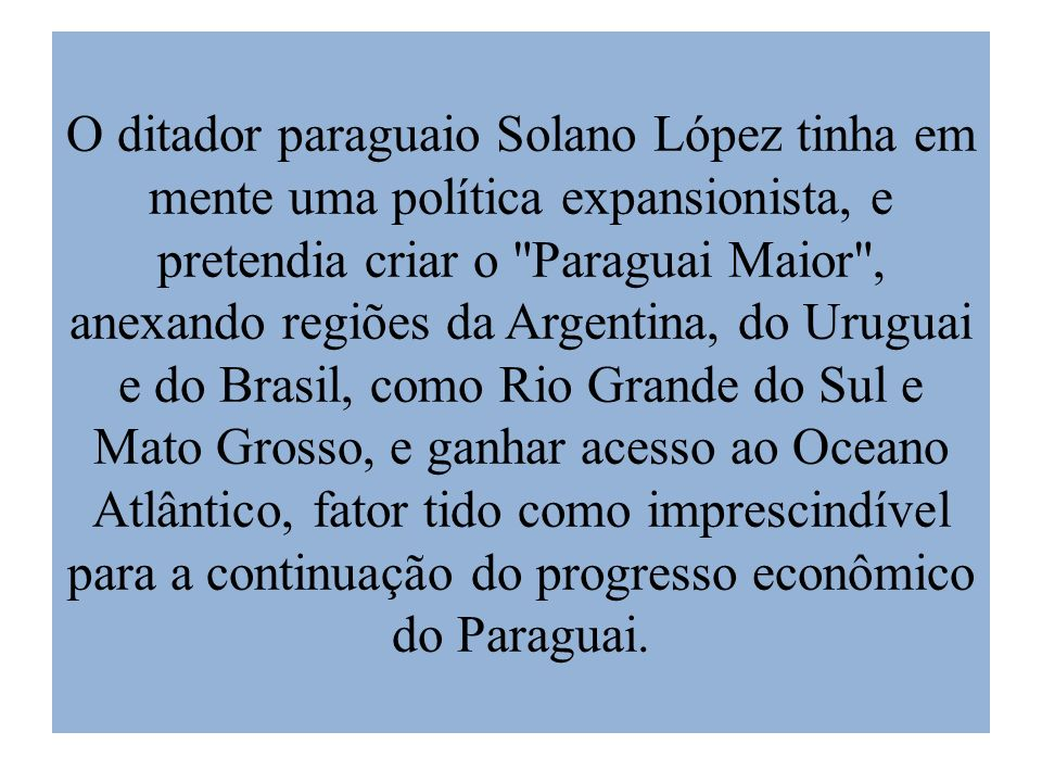 O ditador paraguaio Solano López tinha em mente uma política expansionista, e pretendia criar o Paraguai Maior , anexando regiões da Argentina, do Uruguai e do Brasil, como Rio Grande do Sul e Mato Grosso, e ganhar acesso ao Oceano Atlântico, fator tido como imprescindível para a continuação do progresso econômico do Paraguai.