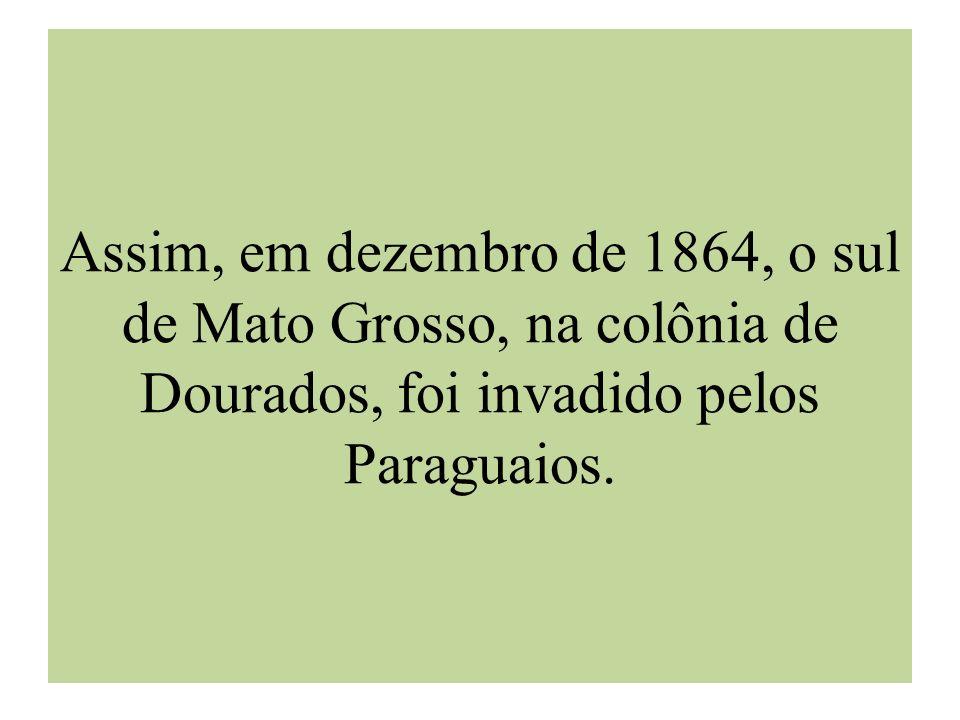 Assim, em dezembro de 1864, o sul de Mato Grosso, na colônia de Dourados, foi invadido pelos Paraguaios.