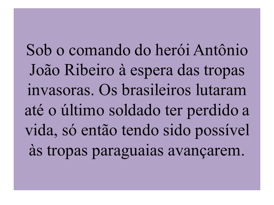 Sob o comando do herói Antônio João Ribeiro à espera das tropas invasoras.