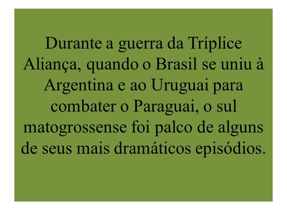 Durante a guerra da Tríplice Aliança, quando o Brasil se uniu à Argentina e ao Uruguai para combater o Paraguai, o sul matogrossense foi palco de alguns de seus mais dramáticos episódios.