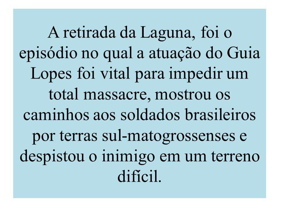 A retirada da Laguna, foi o episódio no qual a atuação do Guia Lopes foi vital para impedir um total massacre, mostrou os caminhos aos soldados brasileiros por terras sul-matogrossenses e despistou o inimigo em um terreno difícil.