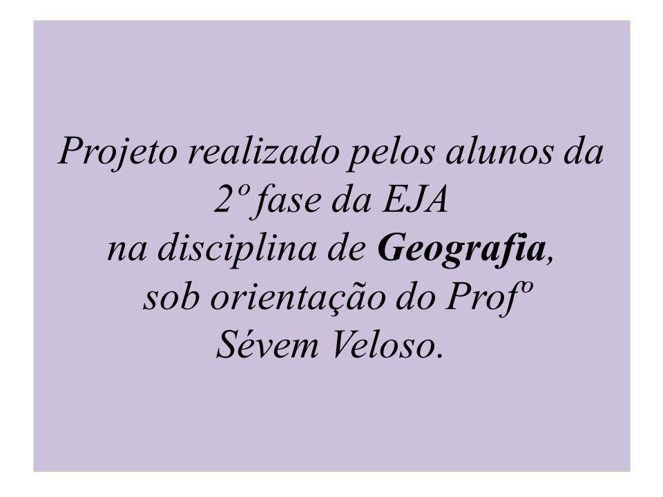 Projeto realizado pelos alunos da 2º fase da EJA na disciplina de Geografia, sob orientação do Profº Sévem Veloso.