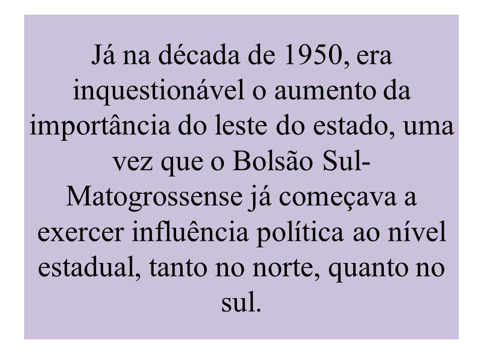 Já na década de 1950, era inquestionável o aumento da importância do leste do estado, uma vez que o Bolsão Sul-Matogrossense já começava a exercer influência política ao nível estadual, tanto no norte, quanto no sul.