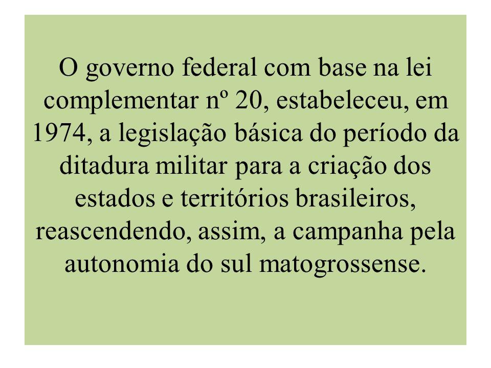 O governo federal com base na lei complementar nº 20, estabeleceu, em 1974, a legislação básica do período da ditadura militar para a criação dos estados e territórios brasileiros, reascendendo, assim, a campanha pela autonomia do sul matogrossense.