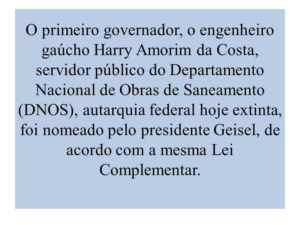 O primeiro governador, o engenheiro gaúcho Harry Amorim da Costa, servidor público do Departamento Nacional de Obras de Saneamento (DNOS), autarquia federal hoje extinta, foi nomeado pelo presidente Geisel, de acordo com a mesma Lei Complementar.