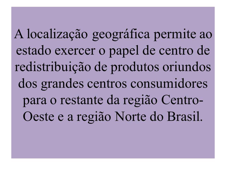 A localização geográfica permite ao estado exercer o papel de centro de redistribuição de produtos oriundos dos grandes centros consumidores para o restante da região Centro-Oeste e a região Norte do Brasil.