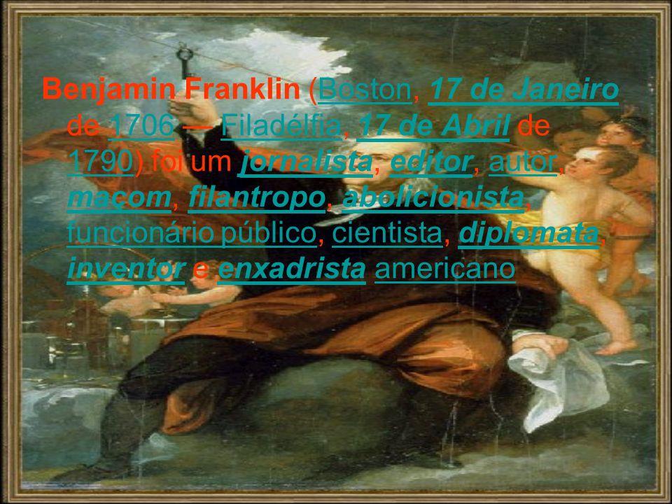 Benjamin Franklin (Boston, 17 de Janeiro de 1706 — Filadélfia, 17 de Abril de 1790) foi um jornalista, editor, autor, maçom, filantropo, abolicionista, funcionário público, cientista, diplomata, inventor e enxadrista americano