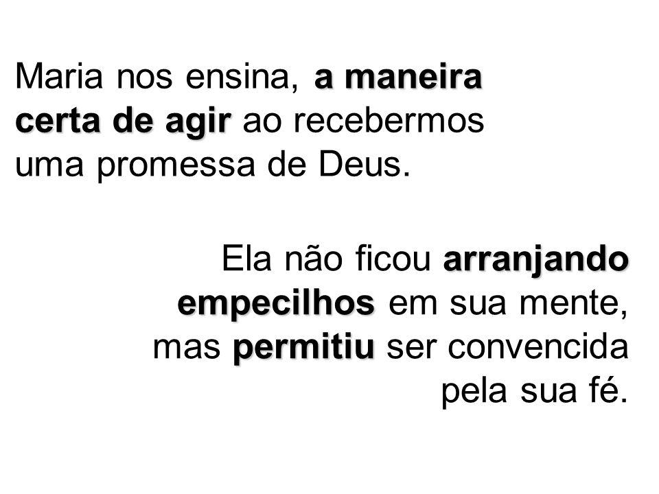 Maria nos ensina, a maneira certa de agir ao recebermos uma promessa de Deus.