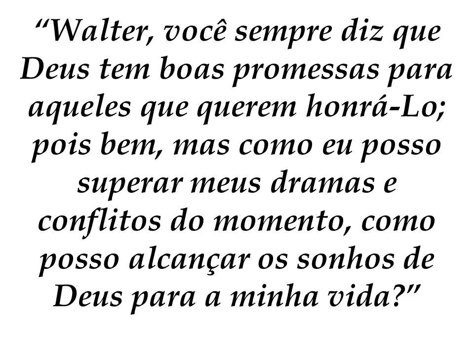 Walter, você sempre diz que Deus tem boas promessas para aqueles que querem honrá-Lo; pois bem, mas como eu posso superar meus dramas e conflitos do momento, como posso alcançar os sonhos de Deus para a minha vida