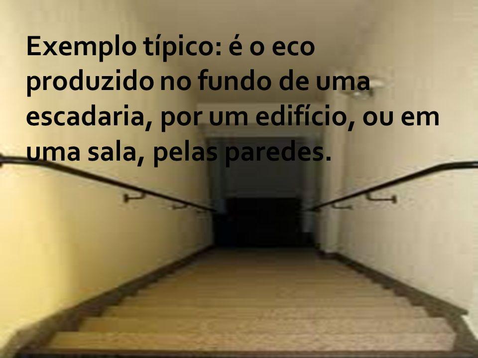 Exemplo típico: é o eco produzido no fundo de uma escadaria, por um edifício, ou em uma sala, pelas paredes.