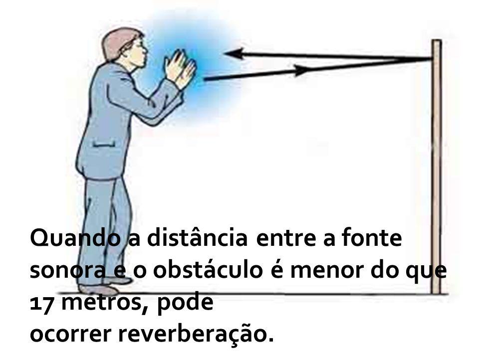 Quando a distância entre a fonte sonora e o obstáculo é menor do que 17 metros, pode ocorrer reverberação.