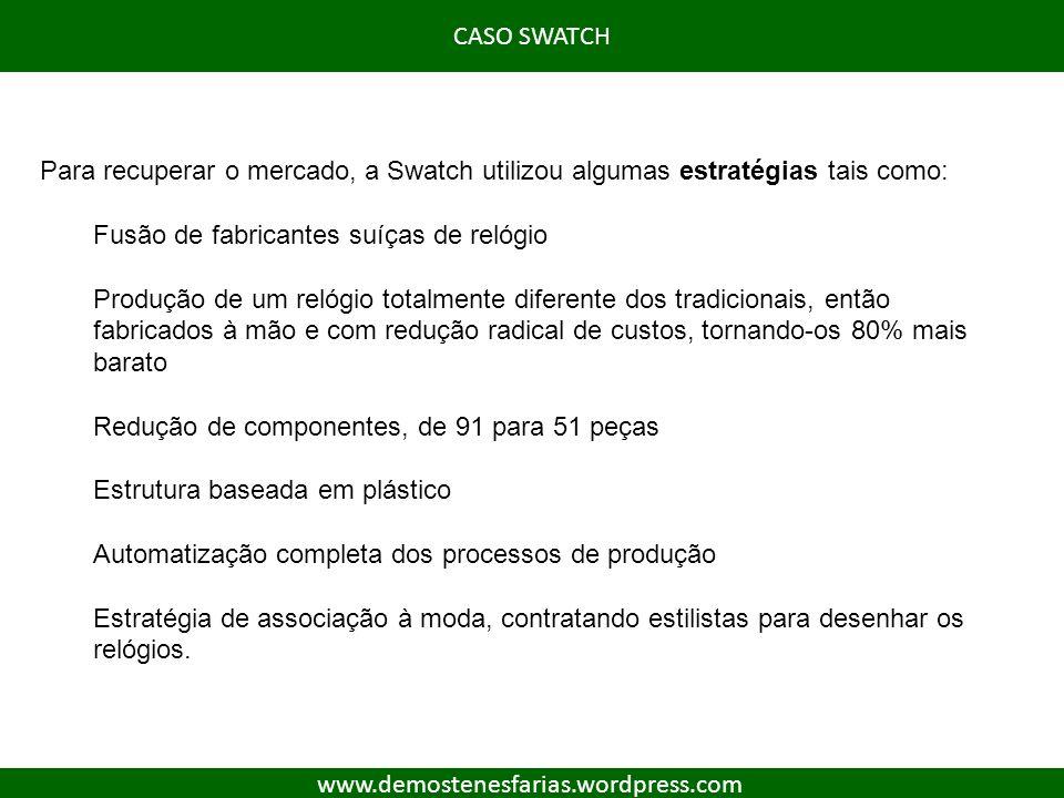 CASO SWATCH Para recuperar o mercado, a Swatch utilizou algumas estratégias tais como: Fusão de fabricantes suíças de relógio.