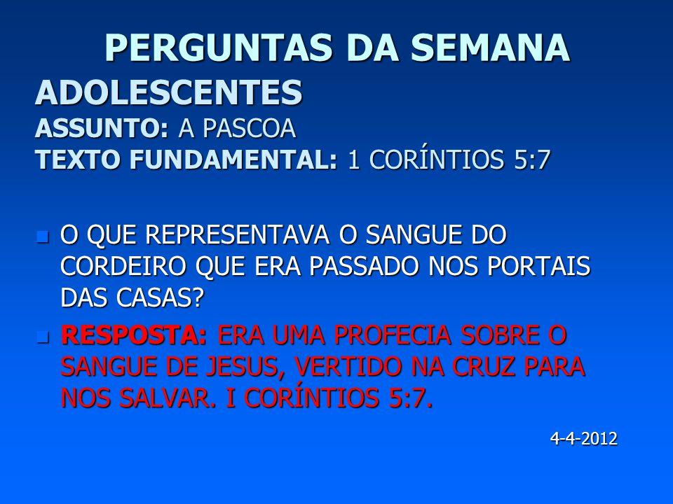 PERGUNTAS DA SEMANA ADOLESCENTES ASSUNTO: A PASCOA TEXTO FUNDAMENTAL: 1 CORÍNTIOS 5:7.