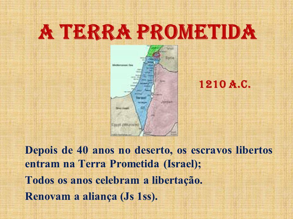 A TERRA PROMETIDA 1210 a.C. Depois de 40 anos no deserto, os escravos libertos entram na Terra Prometida (Israel);