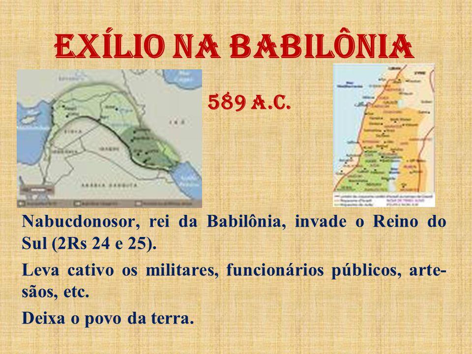 EXÍLIO NA BABILÔNIA 589 a.C. Nabucdonosor, rei da Babilônia, invade o Reino do Sul (2Rs 24 e 25).