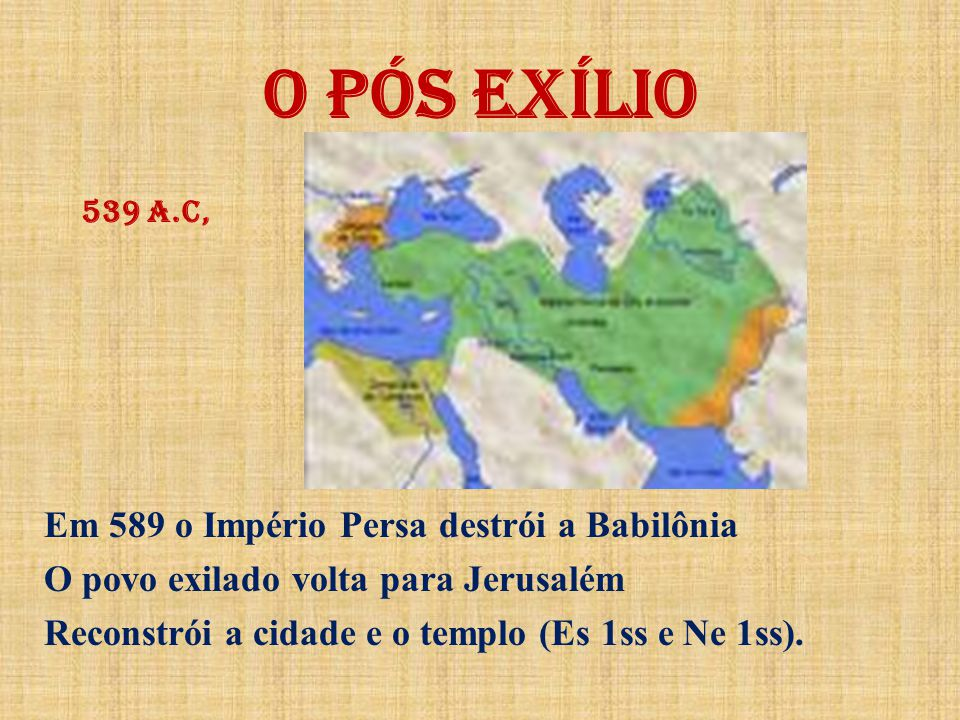 O PÓS EXÍLIO Em 589 o Império Persa destrói a Babilônia